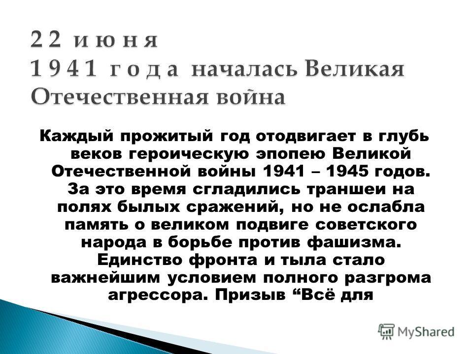 Каждый прожитый год отодвигает в глубь веков героическую эпопею Великой Отечественной войны 1941 – 1945 годов. За это время сгладились траншеи на полях былых сражений, но не ослабла память о великом подвиге советского народа в борьбе против фашизма.