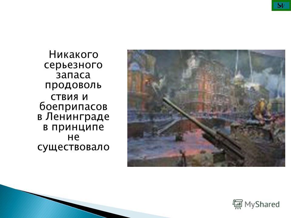 Никакого серьезного запаса продоволь ствия и боеприпасов в Ленинграде в принципе не существовало