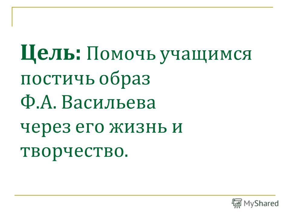 Цель: Помочь учащимся постичь образ Ф.А. Васильева через его жизнь и творчество.