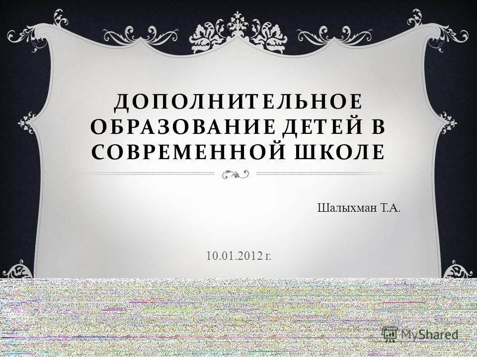 ДОПОЛНИТЕЛЬНОЕ ОБРАЗОВАНИЕ ДЕТЕЙ В СОВРЕМЕННОЙ ШКОЛЕ Шалыхман Т.А. 10.01.2012 г.