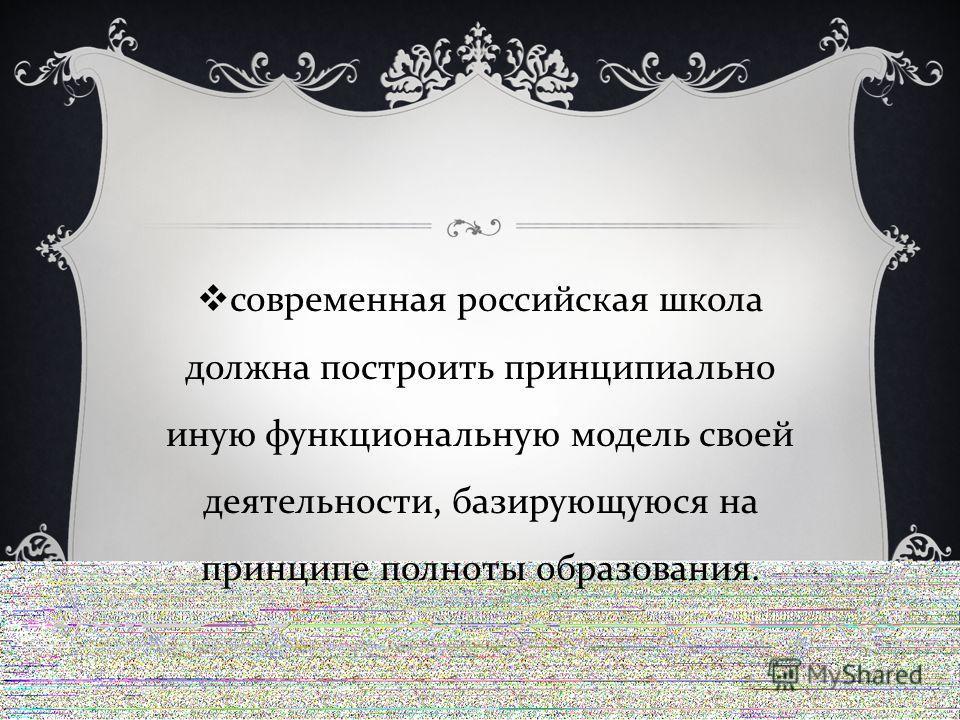 современная российская школа должна построить принципиально иную функциональную модель своей деятельности, базирующуюся на принципе полноты образования.