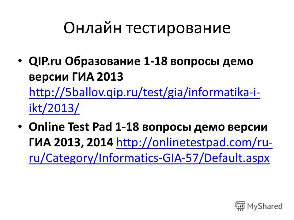 Онлайн тестирование QIP.ru Образование 1-18 вопросы демо версии ГИА 2013 http://5ballov.qip.ru/test/gia/informatika-i- ikt/2013/ http://5ballov.qip.ru/test/gia/informatika-i- ikt/2013/ Online Test Pad 1-18 вопросы демо версии ГИА 2013, 2014 http://on