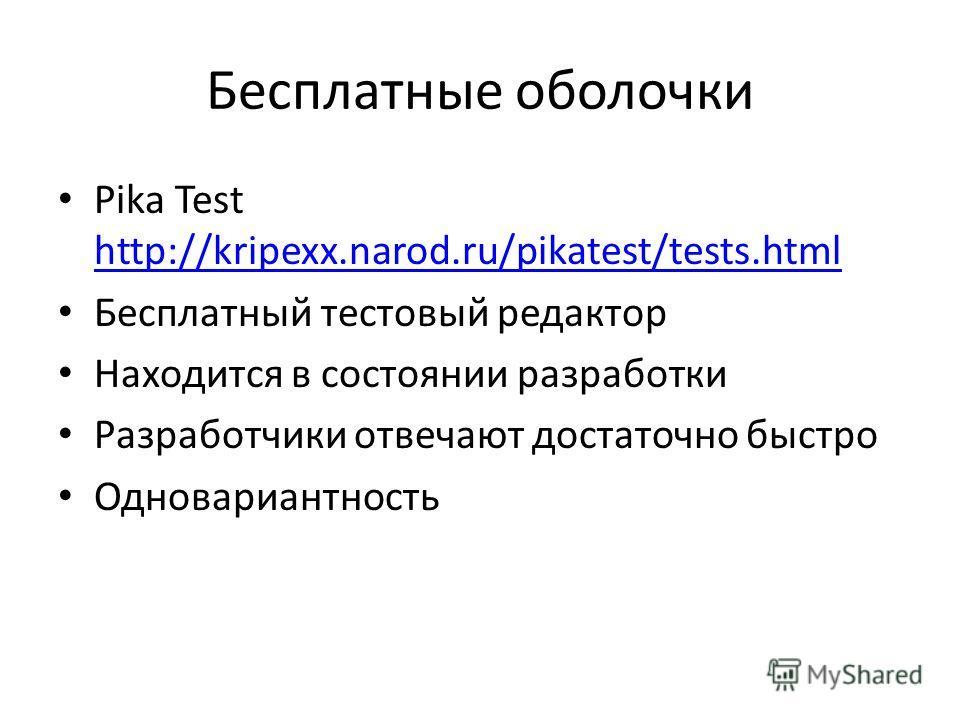 Бесплатные оболочки Pika Test http://kripexx.narod.ru/pikatest/tests.html http://kripexx.narod.ru/pikatest/tests.html Бесплатный тестовый редактор Находится в состоянии разработки Разработчики отвечают достаточно быстро Одновариантность