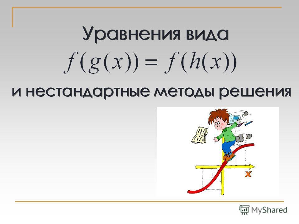 Уравнения вида и нестандартные методы решения