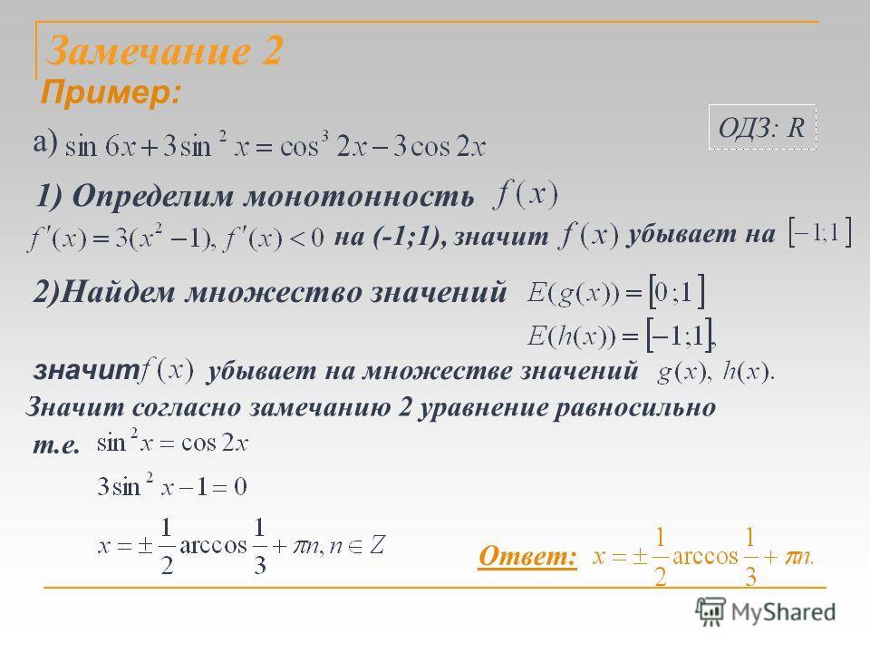 Замечание 2 значит убывает на множестве значений Значит согласно замечанию 2 уравнение равносильно 2)Найдем множество значений т.е. 1) Определим монотонность на (-1;1), значит убывает на Ответ: Пример: а) ОДЗ: R