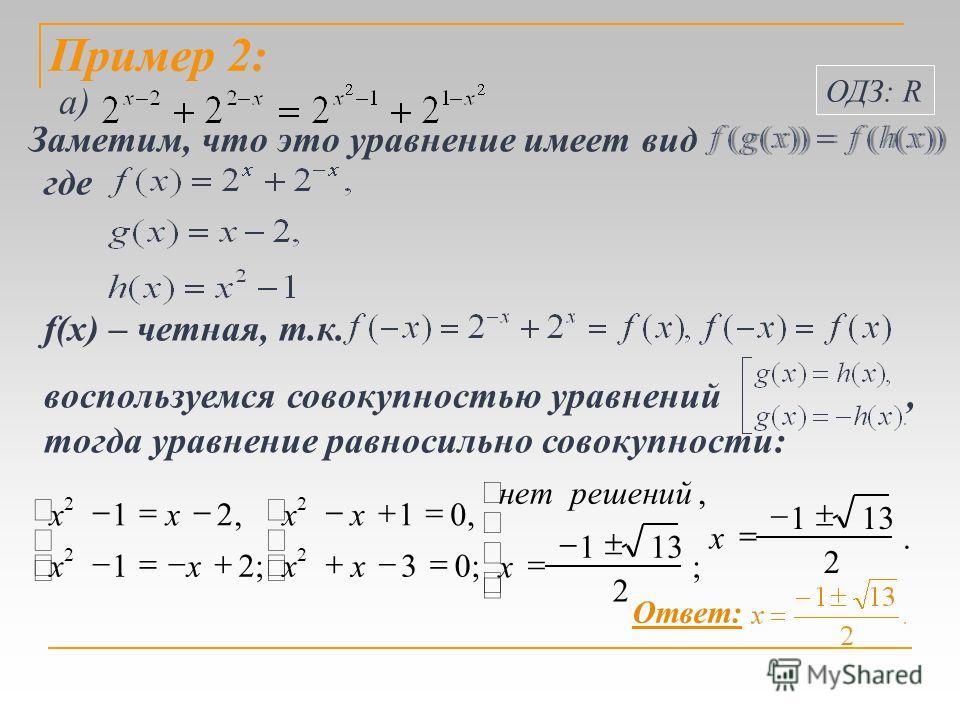 а) f(x) – четная, т.к. Пример 2:. 2 131 ; 2 1, ;03,01 ;21,21 2 2 2 2 x x решенийнет xx xx xx xx Ответ: воспользуемся совокупностью уравнений, тогда уравнение равносильно совокупности: Заметим, что это уравнение имеет вид где ОДЗ: R