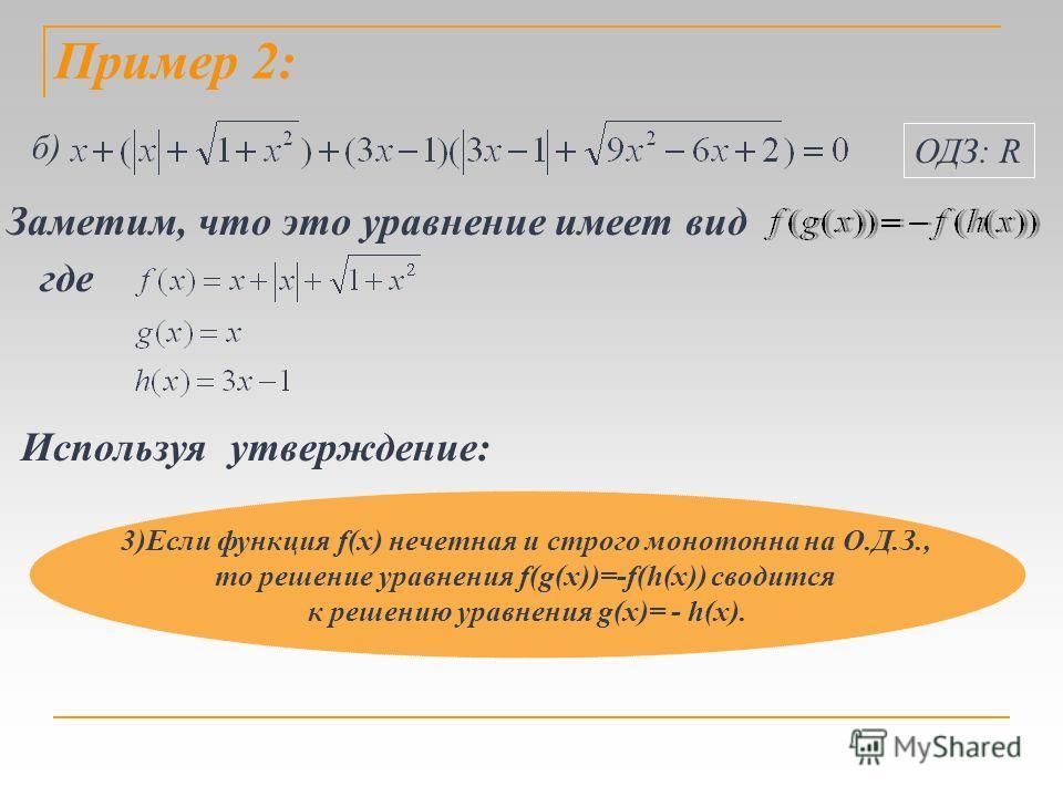 Пример 2: б) ОДЗ: R Заметим, что это уравнение имеет вид где Используя утверждение: 3)Если функция f(x) нечетная и строго монотонна на О.Д.З., то решение уравнения f(g(x))=-f(h(x)) сводится к решению уравнения g(x)= - h(x).
