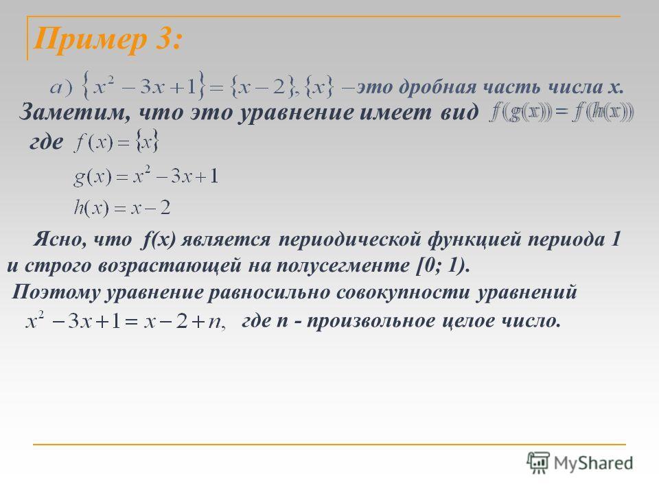 Пример 3: это дробная часть числа х. Заметим, что это уравнение имеет вид где Ясно, что f(х) является периодической функцией периода 1 и строго возрастающей на полусегменте [0; 1). Поэтому уравнение равносильно совокупности уравнений где n - произвол