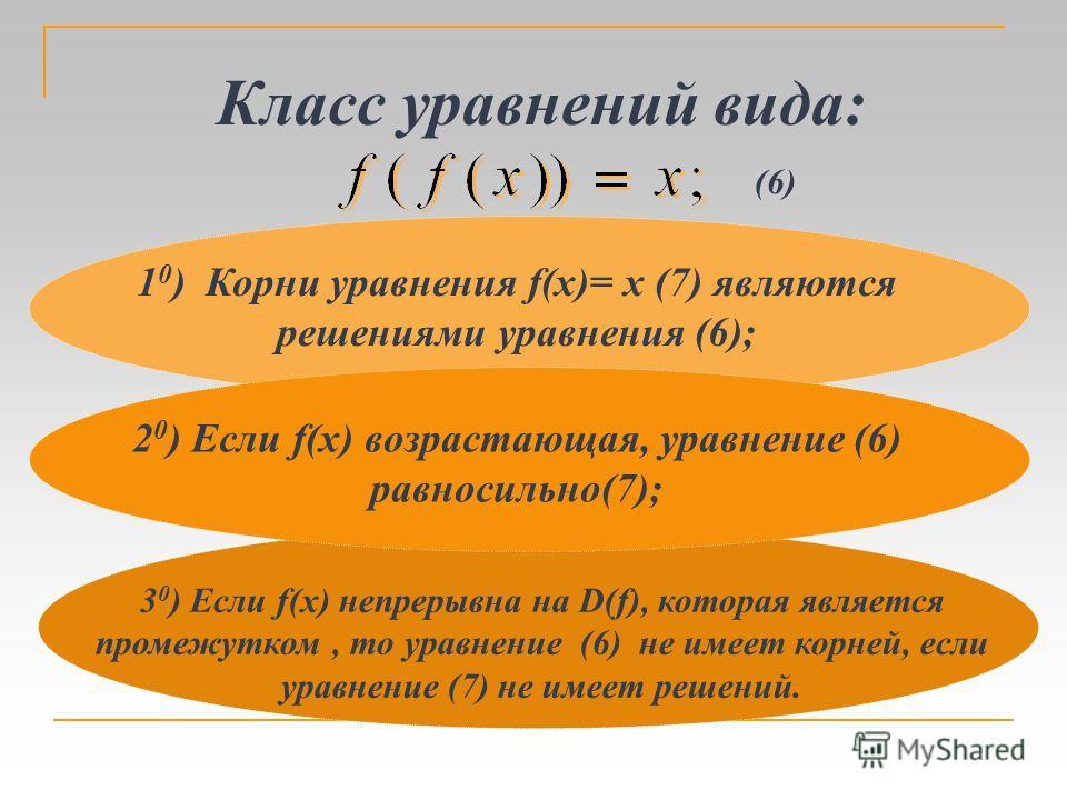 1 0 ) Корни уравнения f(x)= x (7) являются решениями уравнения (6); Класс уравнений вида: (6) 3 0 ) Если f(x) непрерывна на D(f), которая является промежутком, то уравнение (6) не имеет корней, если уравнение (7) не имеет решений. 2 0 ) Если f(x) воз