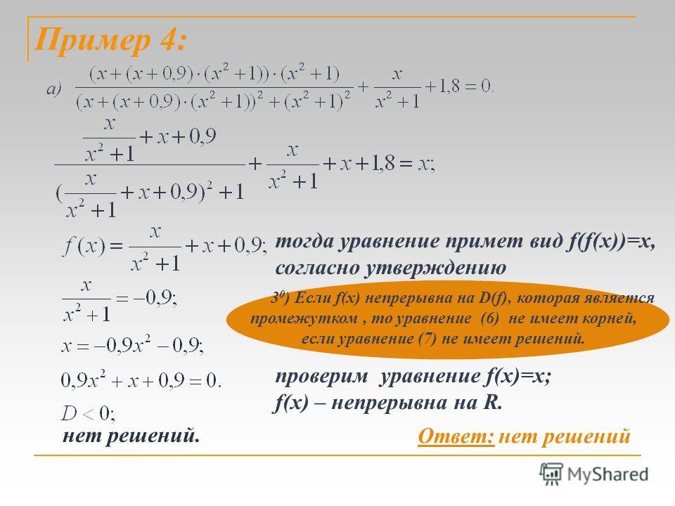 Пример 4: нет решений. а) тогда уравнение примет вид f(f(x))=x, согласно утверждению проверим уравнение f(x)=x; f(x) – непрерывна на R. 3 0 ) Если f(x) непрерывна на D(f), которая является промежутком, то уравнение (6) не имеет корней, если уравнение
