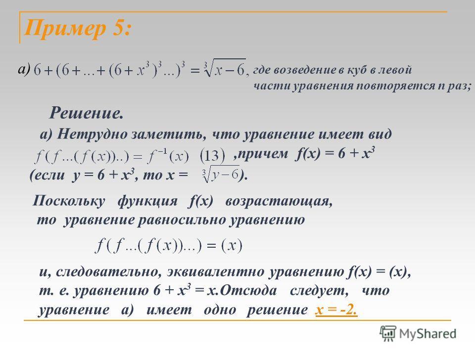 Поскольку функция f(x) возрастающая, то уравнение равносильно уравнению и, следовательно, эквивалентно уравнению f(х) = (х), т. е. уравнению 6 + х 3 = х.Отсюда следует, что уравнение a) имеет одно решение х = -2. где возведение в куб в левой части ур