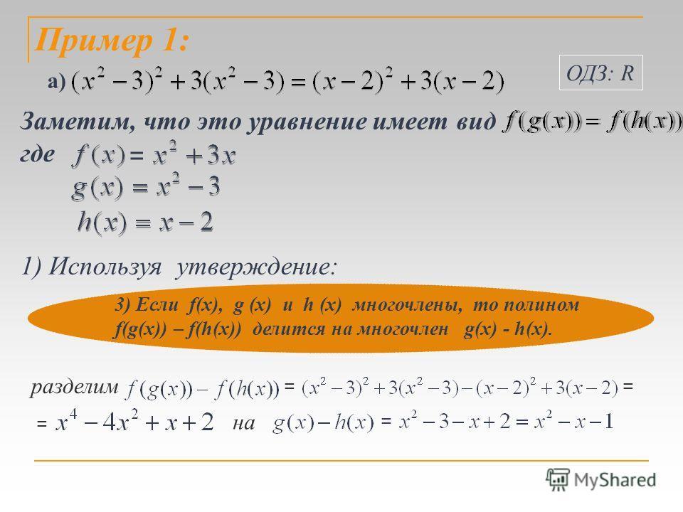 Пример 1: Заметим, что это уравнение имеет вид = где 1) Используя утверждение: 3) Если f(х), g (х) и h (х) многочлены, то полином f(g(x)) – f(h(x)) делится на многочлен g(х) - h(х). разделим на == = = ОДЗ: R а)