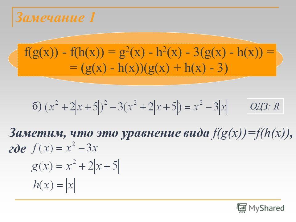 Замечание 1 f(g(х)) - f(h(х)) = g 2 (х) - h 2 (х) - 3(g(х) - h(х)) = = (g(х) - h(х))(g(х) + h(х) - 3) Заметим, что это уравнение вида f(g(х))=f(h(х)), где б) ОДЗ: R