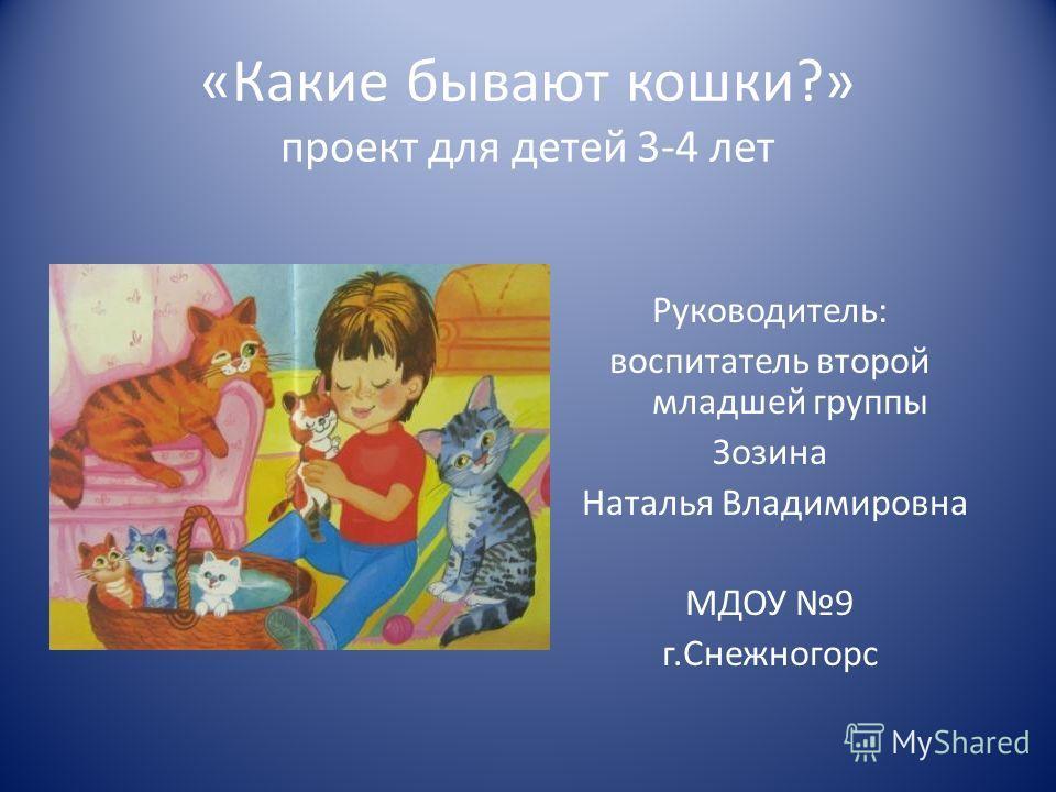 «Какие бывают кошки?» проект для детей 3-4 лет Руководитель: воспитатель второй младшей группы Зозина Наталья Владимировна МДОУ 9 г.Снежногорс