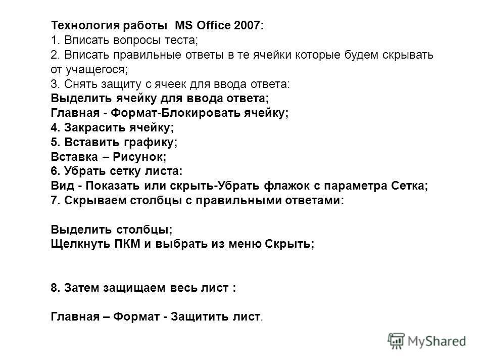 Технология работы MS Office 2007: 1. Вписать вопросы теста; 2. Вписать правильные ответы в те ячейки которые будем скрывать от учащегося; 3. Снять защиту с ячеек для ввода ответа: Выделить ячейку для ввода ответа; Главная - Формат-Блокировать ячейку;