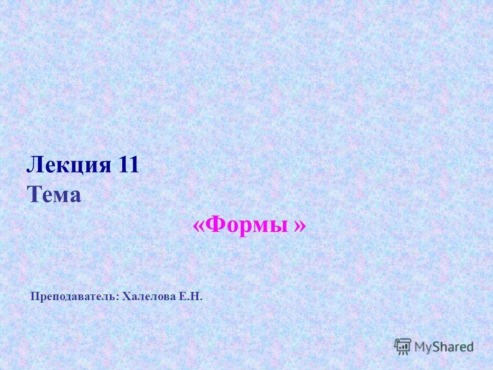 Лекция 11 Тема «Формы » Преподаватель: Халелова Е.Н.