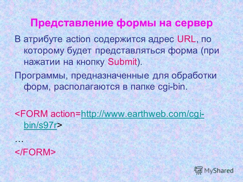 Представление формы на сервер В атрибуте action содержится адрес URL, по которому будет представляться форма (при нажатии на кнопку Submit). Программы, предназначенные для обработки форм, располагаются в папке cgi-bin. http://www.earthweb.com/cgi- bi