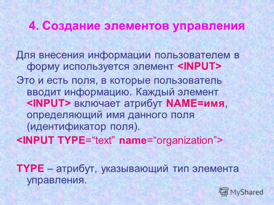 4. Создание элементов управления Для внесения информации пользователем в форму используется элемент Это и есть поля, в которые пользователь вводит информацию. Каждый элемент включает атрибут NAME=имя, определяющий имя данного поля (идентификатор поля