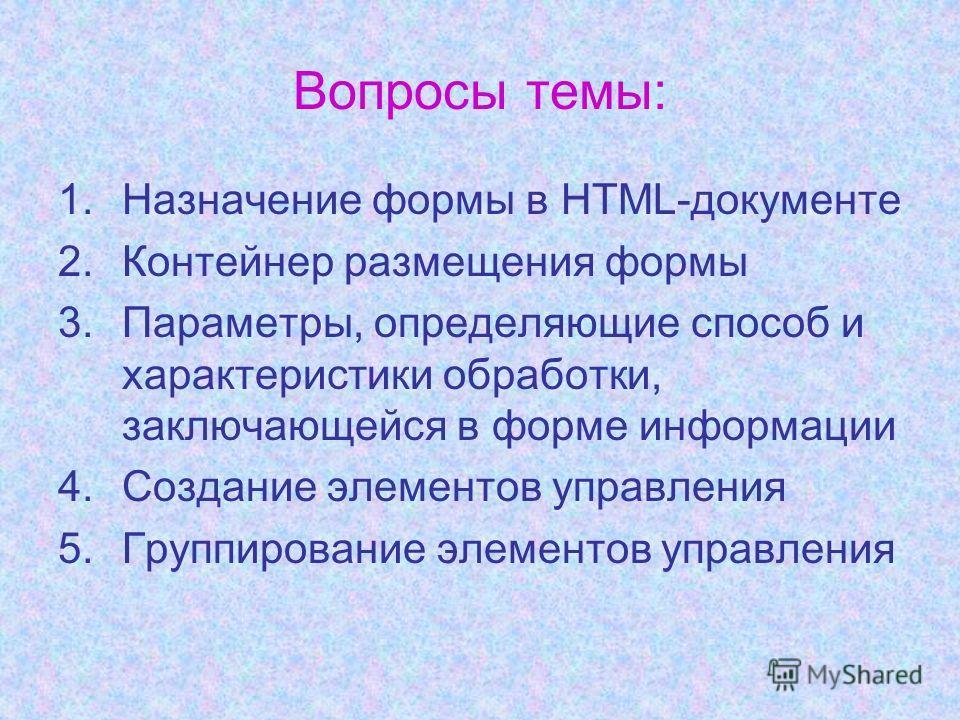 Вопросы темы: 1.Назначение формы в HTML-документе 2.Контейнер размещения формы 3.Параметры, определяющие способ и характеристики обработки, заключающейся в форме информации 4.Создание элементов управления 5.Группирование элементов управления