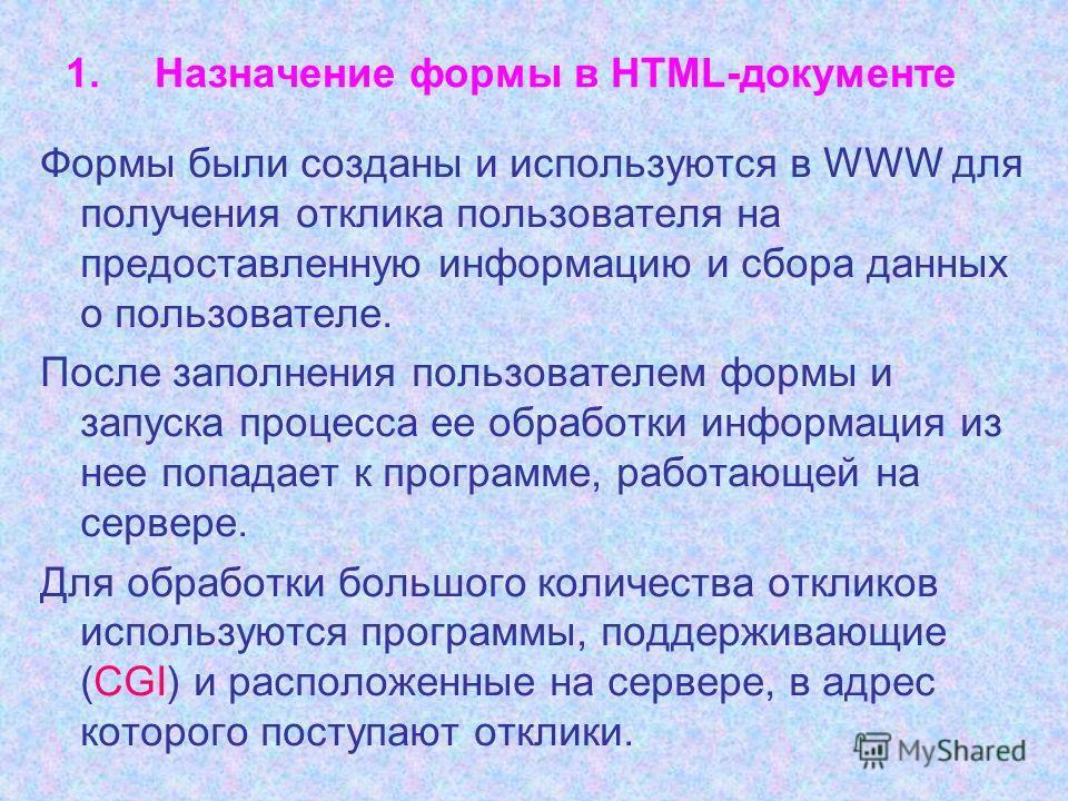 1.Назначение формы в HTML-документе Формы были созданы и используются в WWW для получения отклика пользователя на предоставленную информацию и сбора данных о пользователе. После заполнения пользователем формы и запуска процесса ее обработки информаци