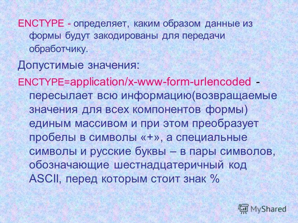 ENCTYPE - определяет, каким образом данные из формы будут закодированы для передачи обработчику. Допустимые значения: ENCTYPE= application/x-www-form-urlencoded - пересылает всю информацию(возвращаемые значения для всех компонентов формы) единым масс