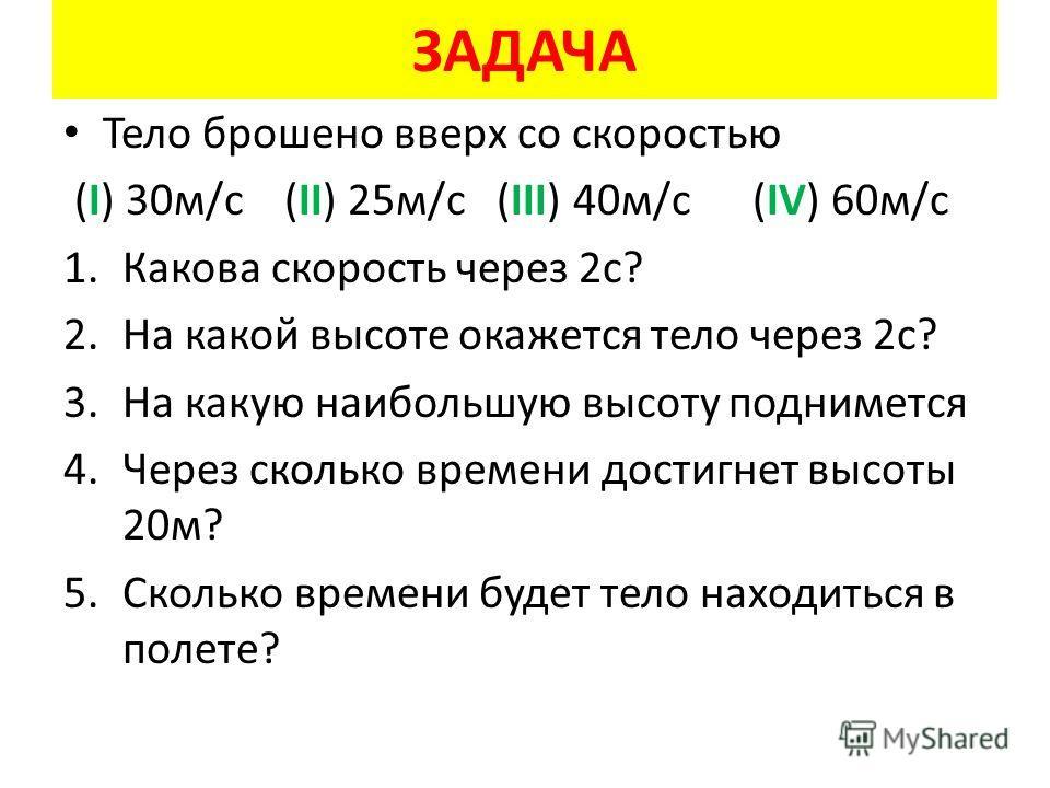 ЗАДАЧА Тело брошено вверх со скоростью (I) 30м/с (II) 25м/с (III) 40м/с (IV) 60м/с 1.Какова скорость через 2с? 2.На какой высоте окажется тело через 2с? 3.На какую наибольшую высоту поднимется 4.Через сколько времени достигнет высоты 20м? 5.Сколько в