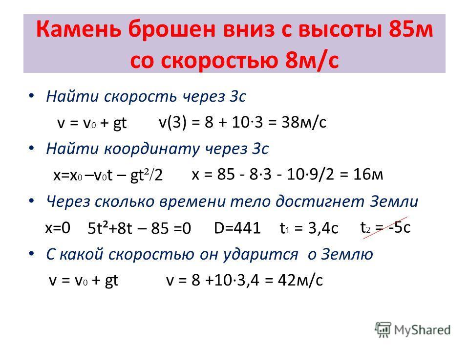 t 2 = -5c Камень брошен вниз с высоты 85м со скоростью 8м/с Найти скорость через 3с v = v 0 + gt Найти координату через 3с x=x 0 –v 0 t – gt ²/ 2 Через сколько времени тело достигнет Земли x=0 С какой скоростью он ударится о Землю v = v 0 + gt v(3) =