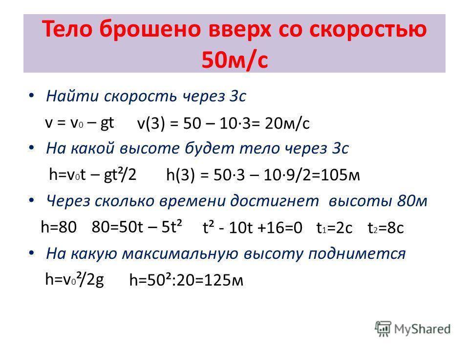 Тело брошено вверх со скоростью 50м/с Найти скорость через 3с v = v 0 – gt На какой высоте будет тело через 3с h=v 0 t – gt²/2 Через сколько времени достигнет высоты 80м h=80 На какую максимальную высоту поднимется h=v 0 ²/2g 80=50t – 5t² h(3) = 50·3