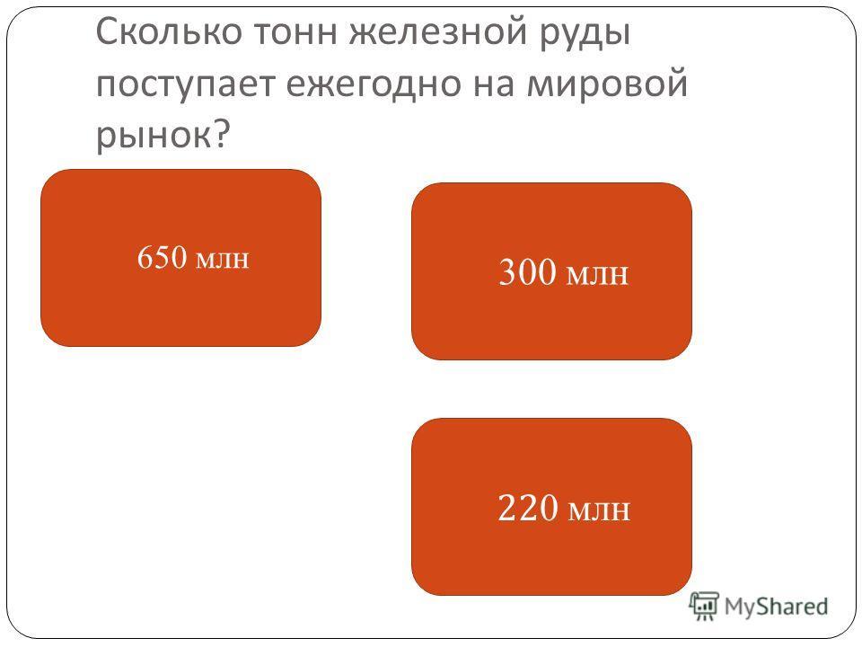 Сколько тонн железной руды поступает ежегодно на мировой рынок ? 650 млн 22 0 млн 300 млн