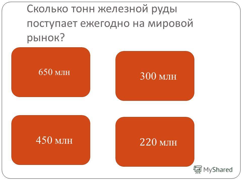 Сколько тонн железной руды поступает ежегодно на мировой рынок ? 650 млн 450 млн 22 0 млн 300 млн