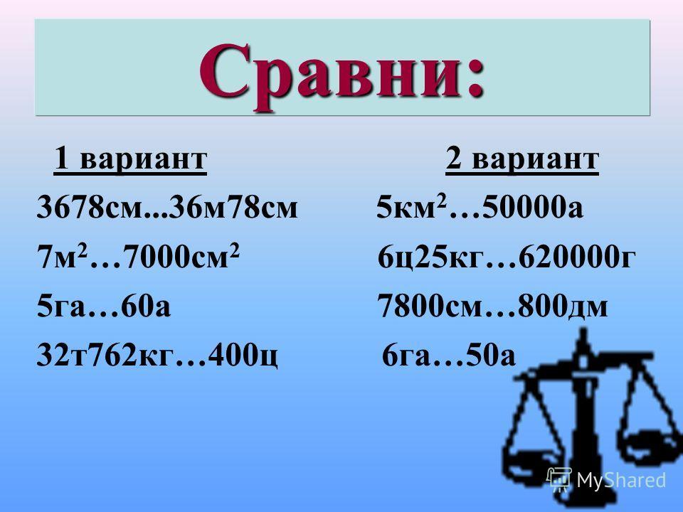 Сравни: 1 вариант 2 вариант 3678см...36м78см 5км 2 …50000а 7м 2 …7000см 2 6ц25кг…620000г 5га…60а 7800см…800дм 32т762кг…400ц 6га…50а