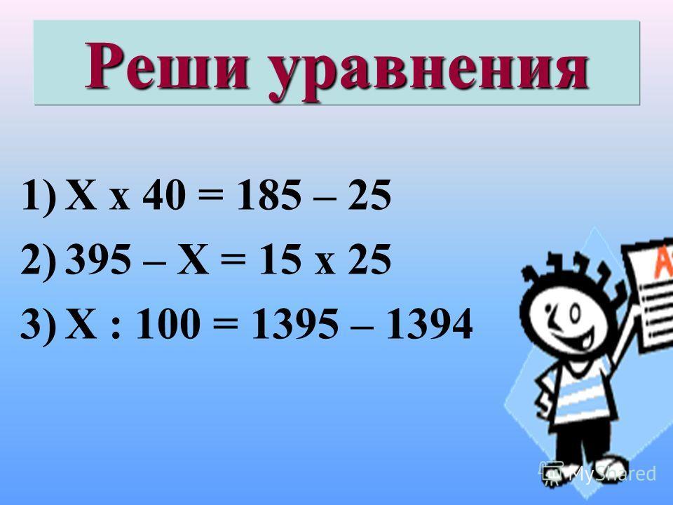 Реши уравнения 1)Х х 40 = 185 – 25 2)395 – Х = 15 х 25 3)Х : 100 = 1395 – 1394