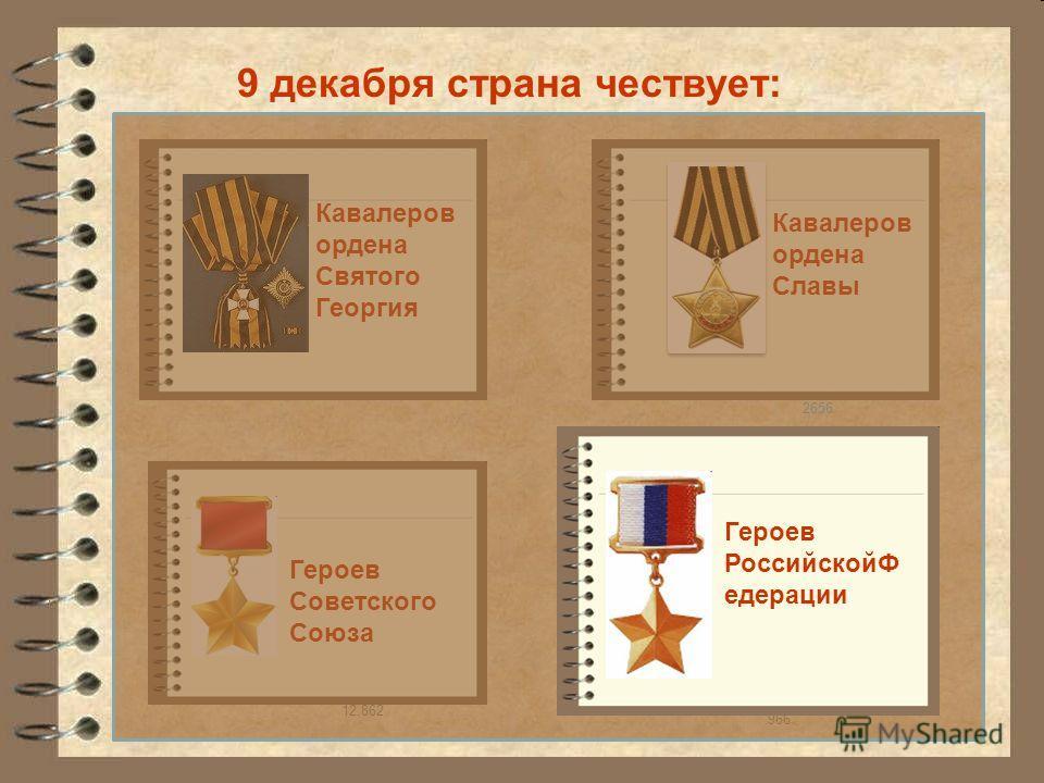 Кавалеров ордена Славы 9 декабря страна чествует: Героев Советского Союза 12.862 966 Кавалеров ордена Святого Георгия Героев РоссийскойФ едерации 2656