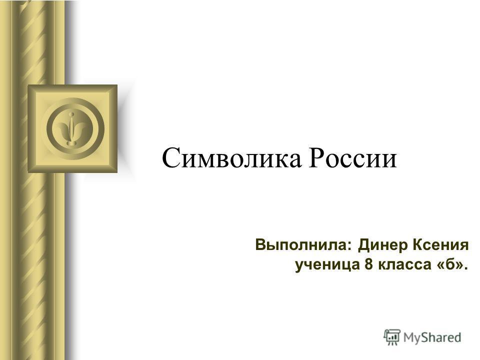 Символика России Выполнила: Динер Ксения ученица 8 класса «б».