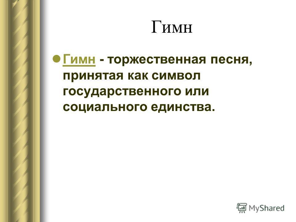 Гимн Гимн - торжественная песня, принятая как символ государственного или социального единства. Гимн