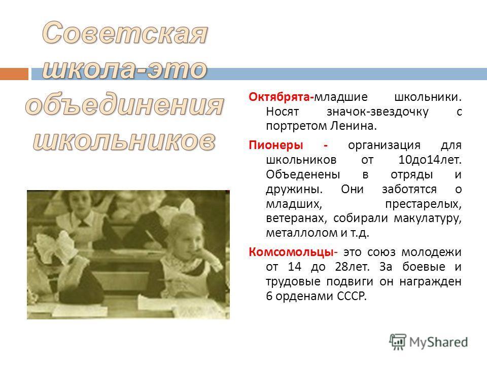 Октябрята-младшие школьники. Носят значок-звездочку с портретом Ленина. Пионеры - организация для школьников от 10до14лет. Объеденены в отряды и дружины. Они заботятся о младших, престарелых, ветеранах, собирали макулатуру, металлолом и т.д. Комсомол