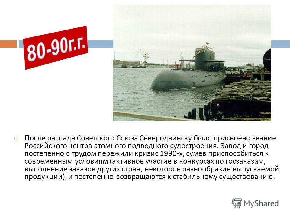 После распада Советского Союза Северодвинску было присвоено звание Российского центра атомного подводного судостроения. Завод и город постепенно с трудом пережили кризис 1990-х, сумев приспособиться к современным условиям (активное участие в конкурса
