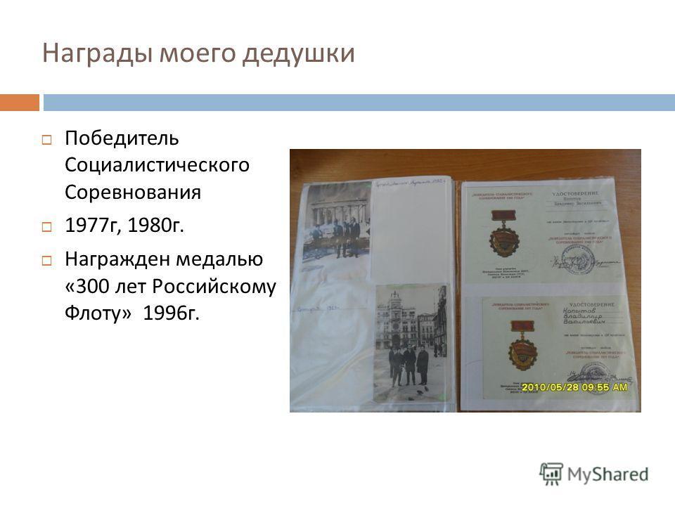 Награды моего дедушки Победитель Социалистического Соревнования 1977 г, 1980 г. Награжден медалью «300 лет Российскому Флоту » 1996 г.