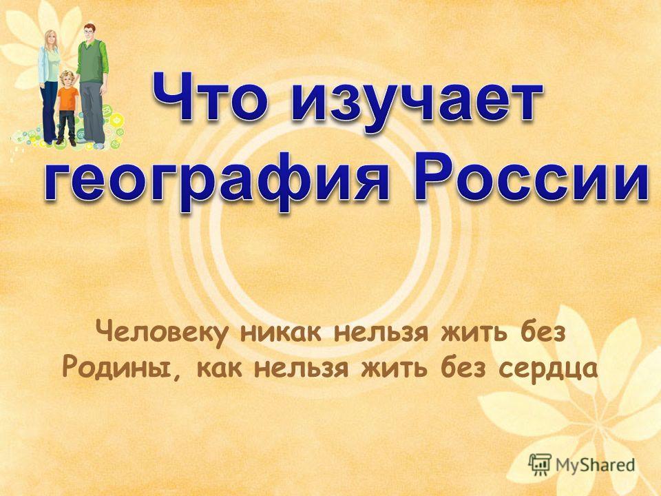 Человеку никак нельзя жить без Родины, как нельзя жить без сердца