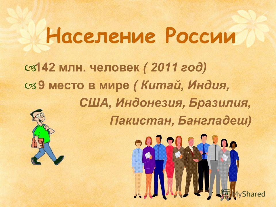 Население России 142 млн. человек ( 2011 год) 9 место в мире ( Китай, Индия, США, Индонезия, Бразилия, Пакистан, Бангладеш)