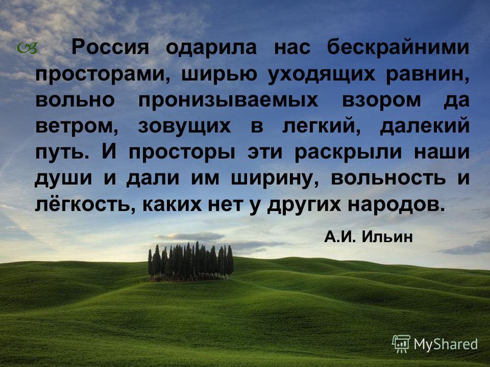 Россия одарила нас бескрайними просторами, ширью уходящих равнин, вольно пронизываемых взором да ветром, зовущих в легкий, далекий путь. И просторы эти раскрыли наши души и дали им ширину, вольность и лёгкость, каких нет у других народов. А.И. Ильин