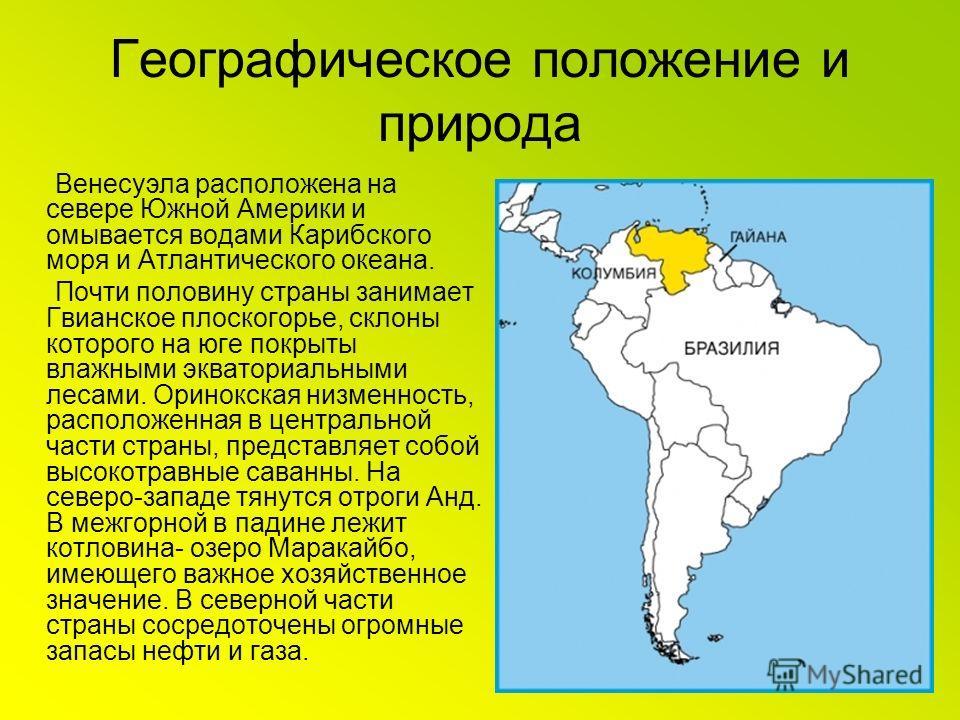 Географическое положение и природа Венесуэла расположена на севере Южной Америки и омывается водами Карибского моря и Атлантического океана. Почти половину страны занимает Гвианское плоскогорье, склоны которого на юге покрыты влажными экваториальными