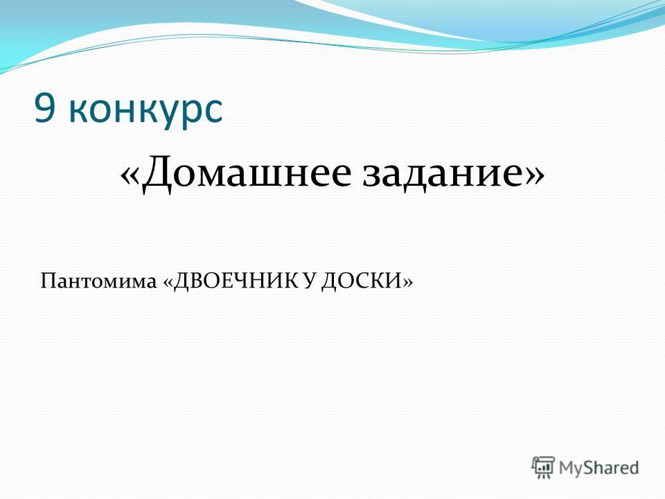 9 конкурс «Домашнее задание» Пантомима «ДВОЕЧНИК У ДОСКИ»