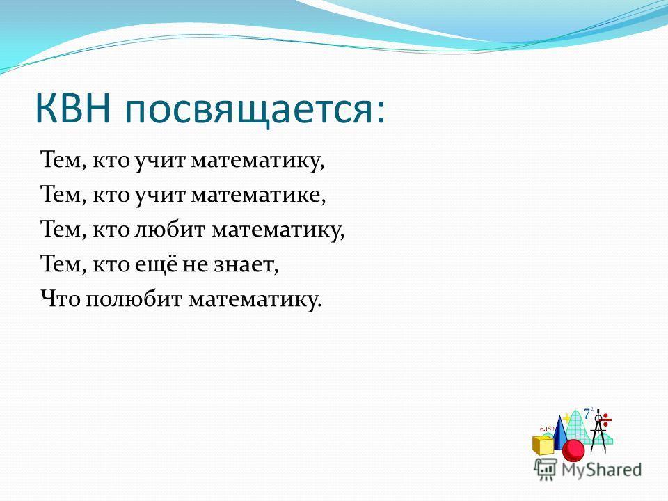 КВН посвящается: Тем, кто учит математику, Тем, кто учит математике, Тем, кто любит математику, Тем, кто ещё не знает, Что полюбит математику.