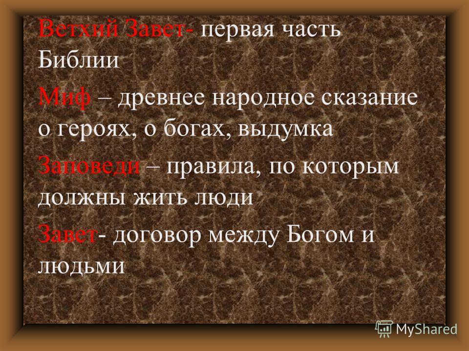 Ветхий Завет- первая часть Библии Миф – древнее народное сказание о героях, о богах, выдумка Заповеди – правила, по которым должны жить люди Завет- договор между Богом и людьми