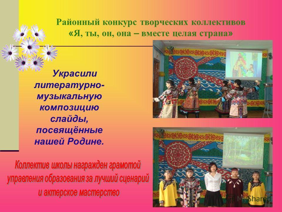 Районный конкурс творческих коллективов « Я, ты, он, она – вместе целая страна » Украсили литературно- музыкальную композицию слайды, посвящённые нашей Родине.