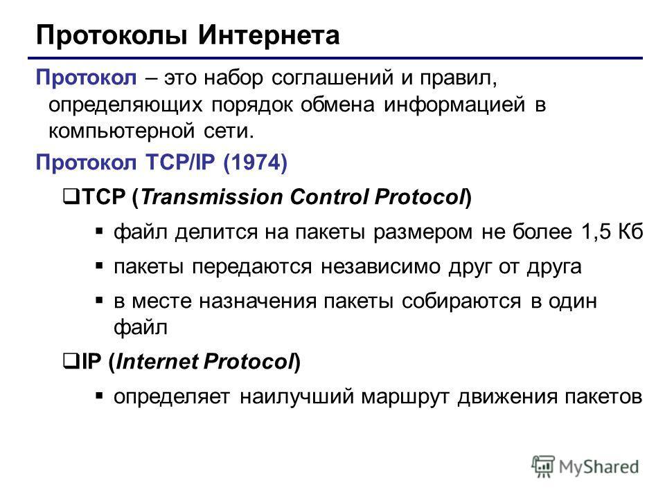 Протоколы Интернета Протокол – это набор соглашений и правил, определяющих порядок обмена информацией в компьютерной сети. Протокол TCP/IP (1974) TCP (Transmission Control Protocol) файл делится на пакеты размером не более 1,5 Кб пакеты передаются не
