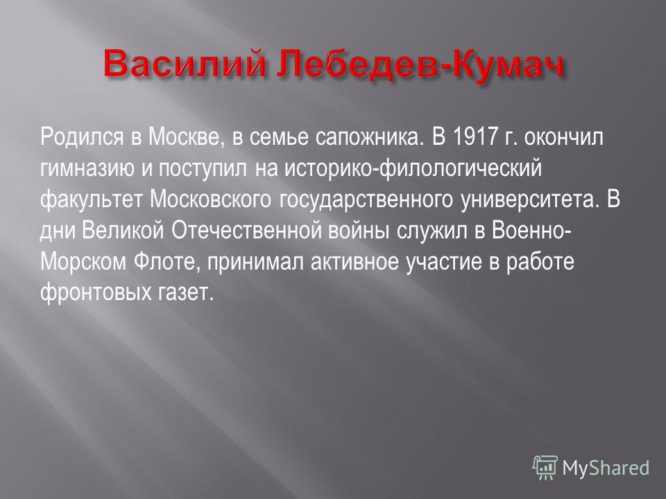 Родился в Москве, в семье сапожника. В 1917 г. окончил гимназию и поступил на историко-филологический факультет Московского государственного университета. В дни Великой Отечественной войны служил в Военно- Морском Флоте, принимал активное участие в р