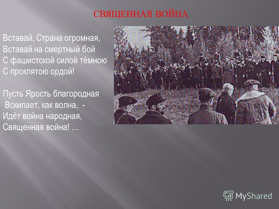 СВЯЩЕННАЯ ВОЙНА Вставай, Страна огромная, Вставай на смертный бой С фашистской силой тёмною С проклятою ордой! Пусть Ярость благородная Вскипает, как волна, - Идёт война народная, Священная война! …