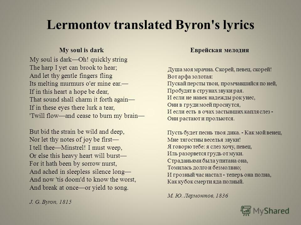 Lermontov translated Byron's lyrics My soul is dark My soul is darkOh! quickly string The harp I yet can brook to hear; And let thy gentle fingers fling Its melting murmurs o'er mine ear. If in this heart a hope be dear, That sound shall charm it for